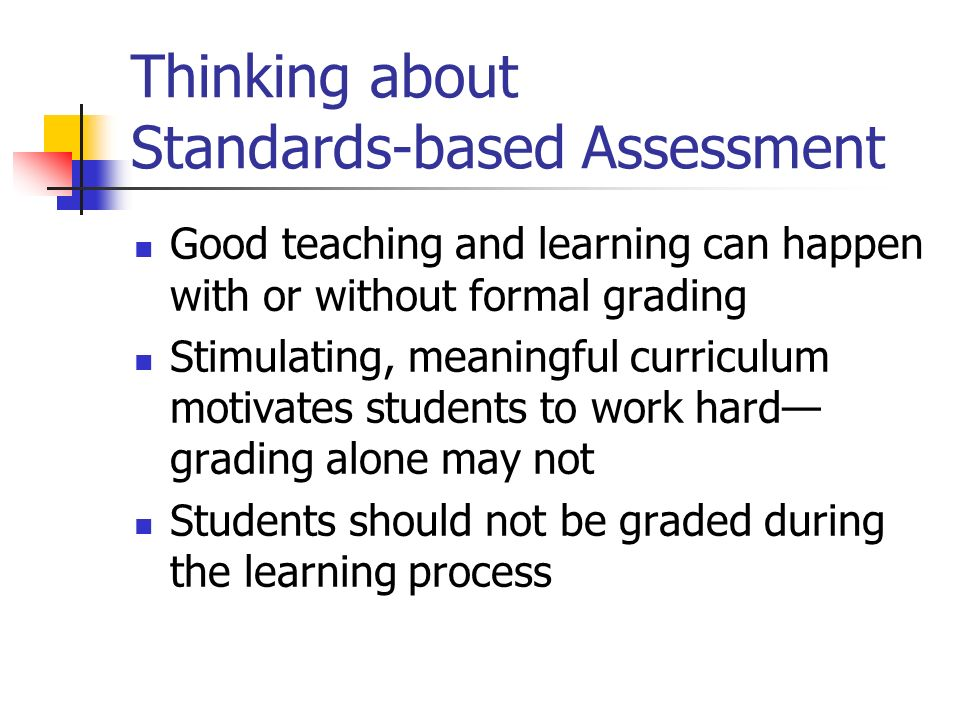 Thinking about Standards-based Assessment Good teaching and learning can happen with or without formal grading Stimulating, meaningful curriculum moti