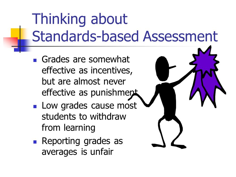 Thinking about Standards-based Assessment Grades are somewhat effective as incentives, but are almost never effective as punishment Low grades cause m