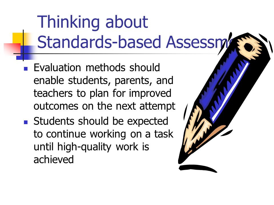 Thinking about Standards-based Assessment Evaluation methods should enable students, parents, and teachers to plan for improved outcomes on the next a