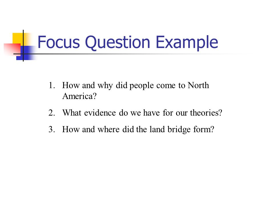 Focus Question Example 1. 1.How and why did people come to North America? 2. 2.What evidence do we have for our theories? 3. 3.How and where did the l