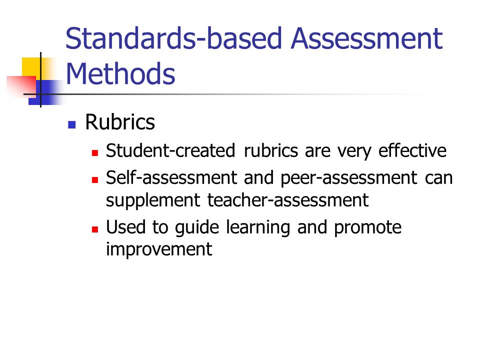 Standards-based Assessment Methods Rubrics Student-created rubrics are very effective Self-assessment and peer-assessment can supplement teacher-asses