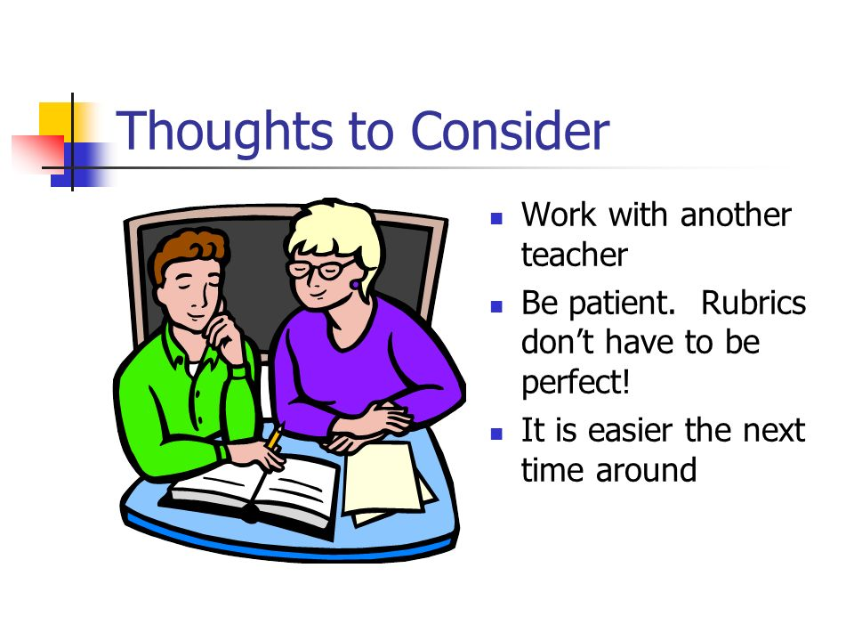 Thoughts to Consider Work with another teacher Be patient. Rubrics dont have to be perfect! It is easier the next time around