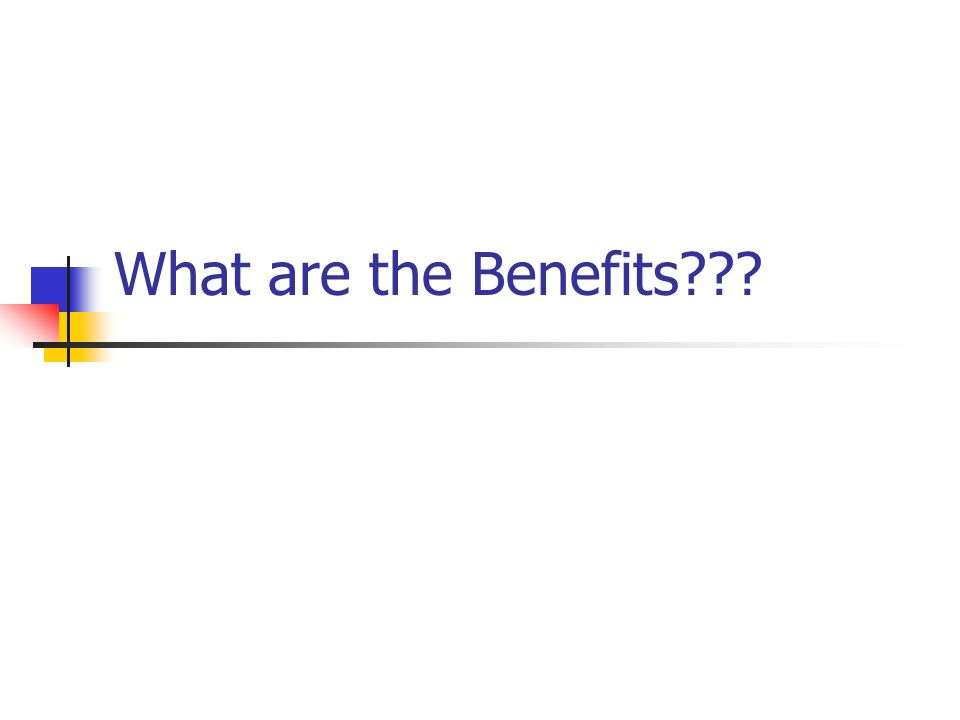 What are the Benefits???