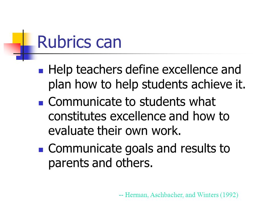 Rubrics can Help teachers define excellence and plan how to help students achieve it. Communicate to students what constitutes excellence and how to e