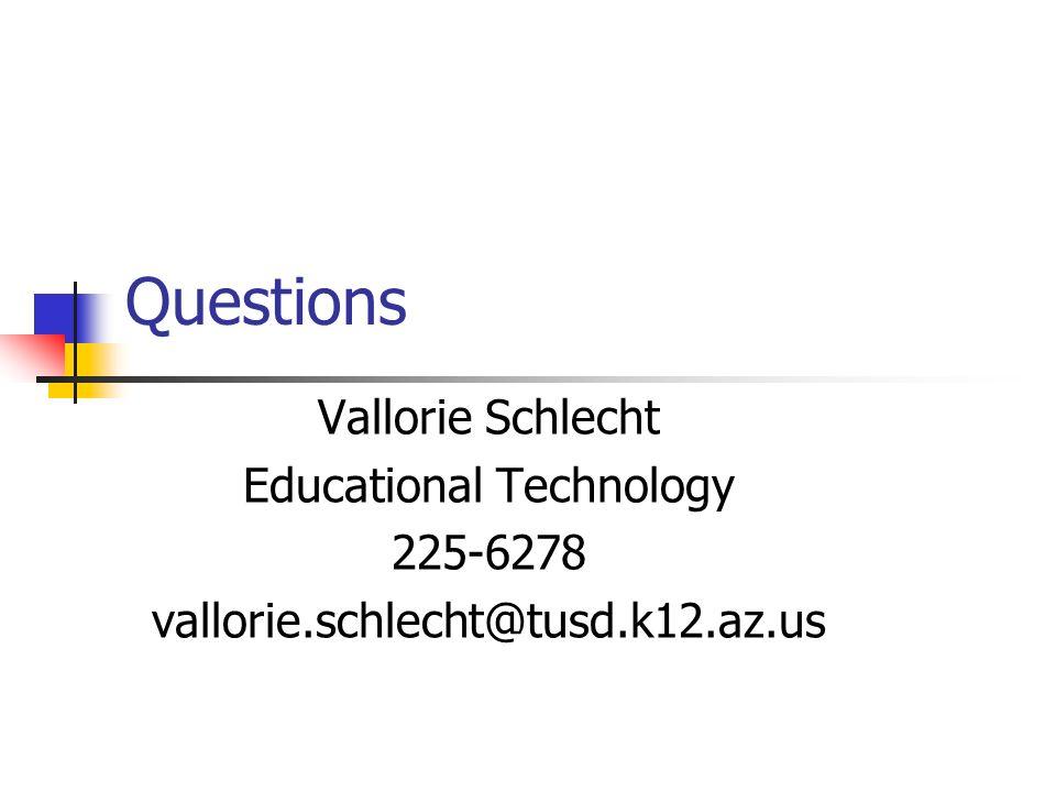 Questions Vallorie Schlecht Educational Technology 225-6278 vallorie.schlecht@tusd.k12.az.us