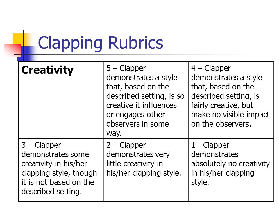 Clapping Rubrics Creativity 5 – Clapper demonstrates a style that, based on the described setting, is so creative it influences or engages other obser