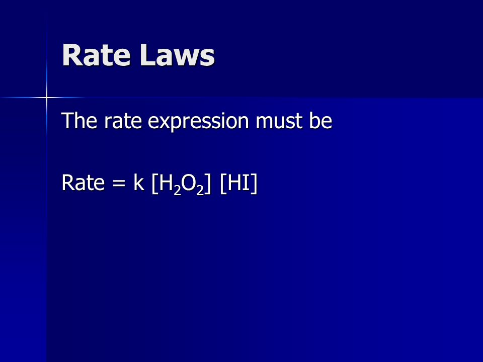 Rate Laws The rate expression must be Rate = k [H 2 O 2 ] [HI]