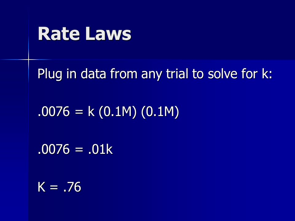 Rate Laws Plug in data from any trial to solve for k:.0076 = k (0.1M) (0.1M).0076 =.01k K =.76