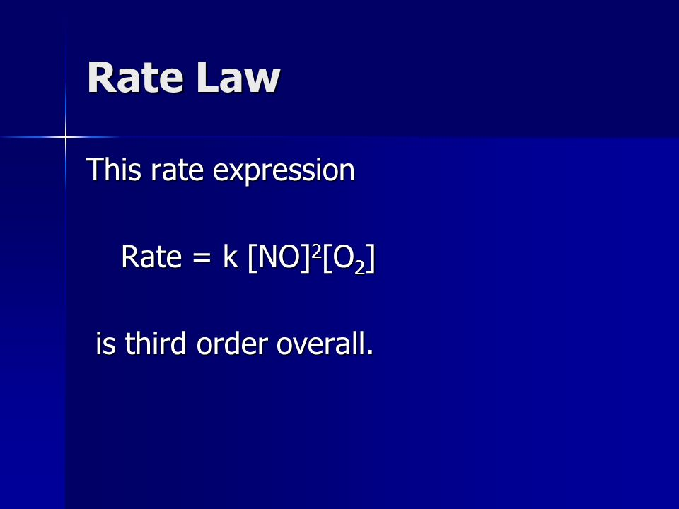 Rate Law This rate expression Rate = k [NO] 2 [O 2 ] Rate = k [NO] 2 [O 2 ] is third order overall.