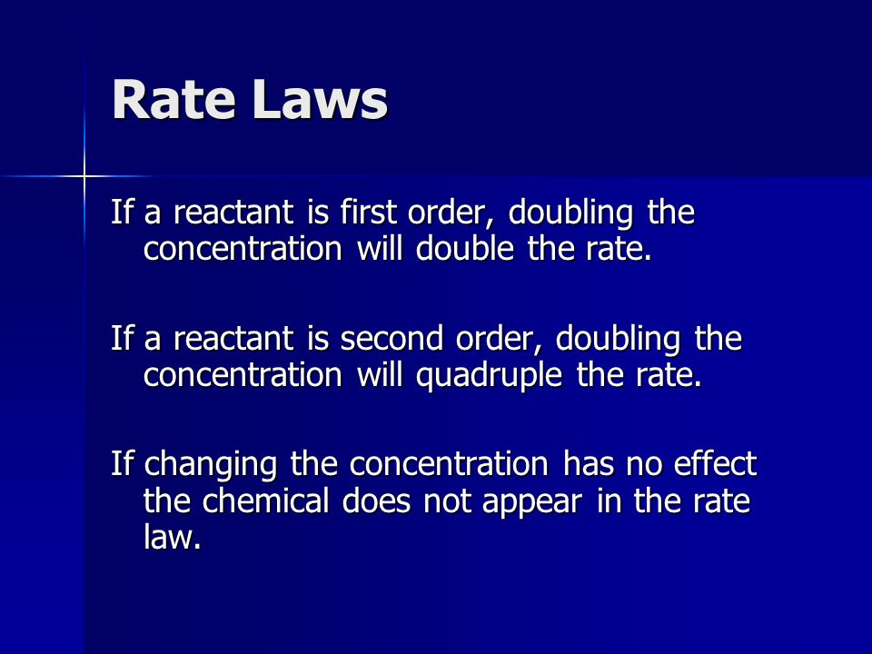 Rate Laws If a reactant is first order, doubling the concentration will double the rate.
