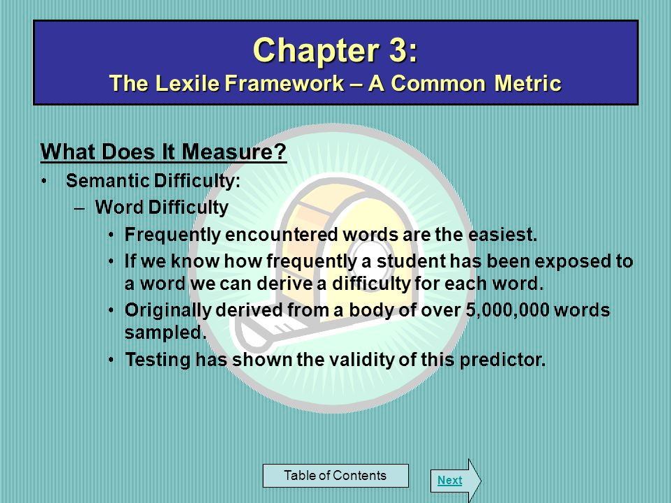 Chapter 3: The Lexile Framework – A Common Metric Table of Contents Next What Does It Measure? Semantic Difficulty: –Word Difficulty Frequently encoun