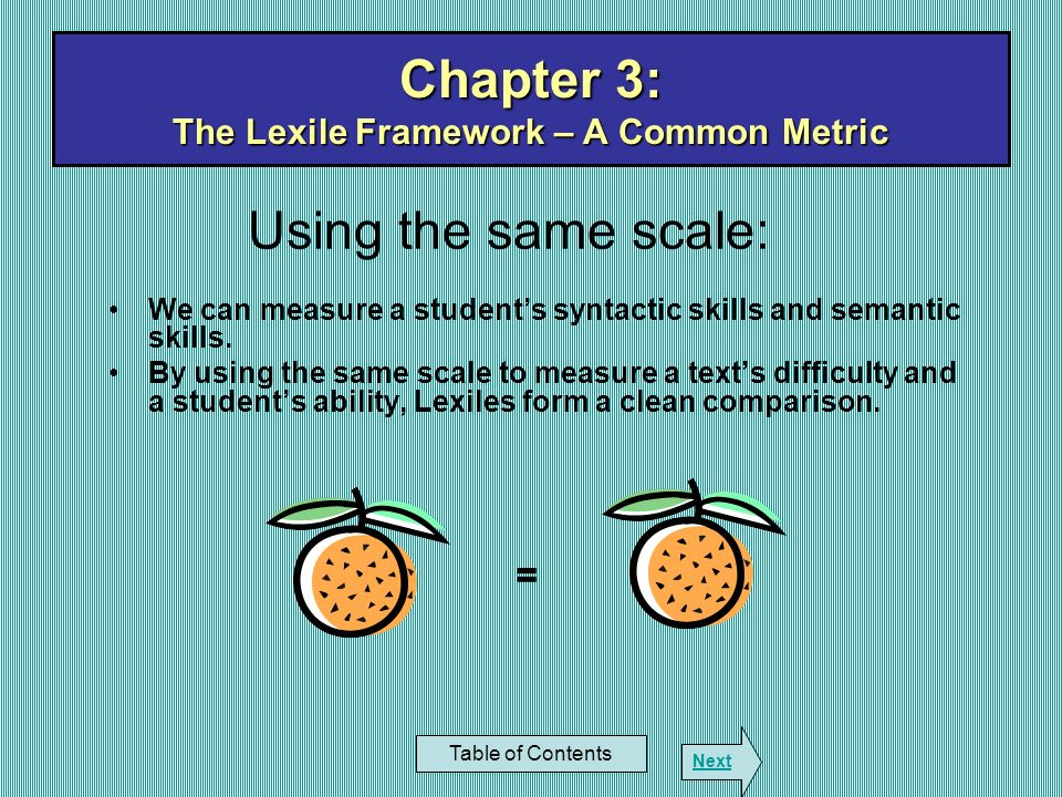Chapter 3: The Lexile Framework – A Common Metric Table of Contents Next Using the same scale: We can measure a students syntactic skills and semantic