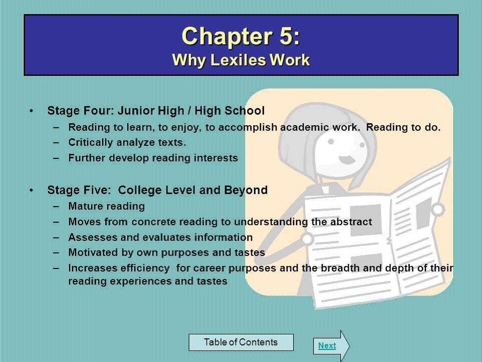 Chapter 5: Why Lexiles Work Table of Contents Next Stage Four: Junior High / High School –Reading to learn, to enjoy, to accomplish academic work. Rea