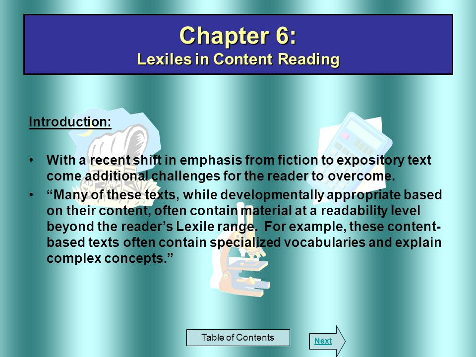 Chapter 6: Lexiles in Content Reading Table of Contents Next Introduction: With a recent shift in emphasis from fiction to expository text come additi