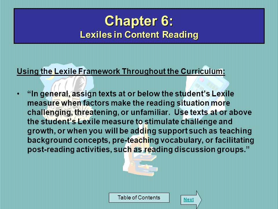 Chapter 6: Lexiles in Content Reading Table of Contents Next Using the Lexile Framework Throughout the Curriculum: In general, assign texts at or belo