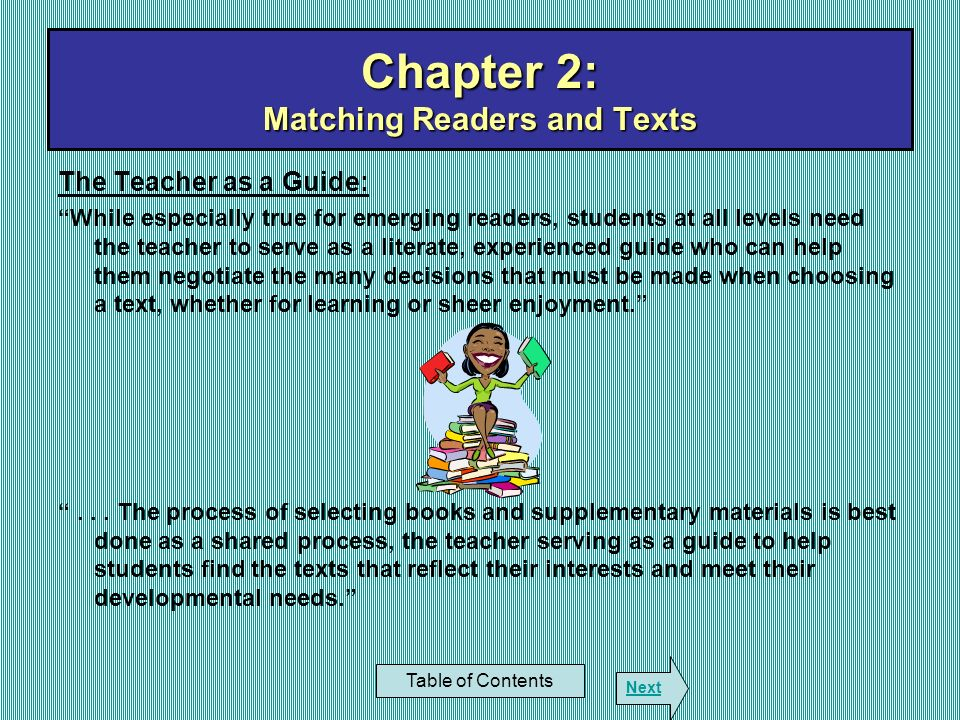Chapter 2: Matching Readers and Texts Table of Contents Next The Reader: Background of Experience Knowledge of Subject Vocabulary Developmental Level Purpose and Motivation The Text Consistency with students background and reading purpose.