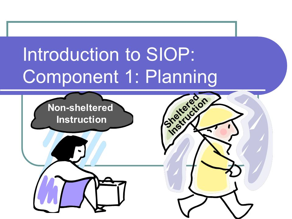 Introduction to SIOP: Component 1: Planning Non-sheltered Instruction Sheltered Instruction