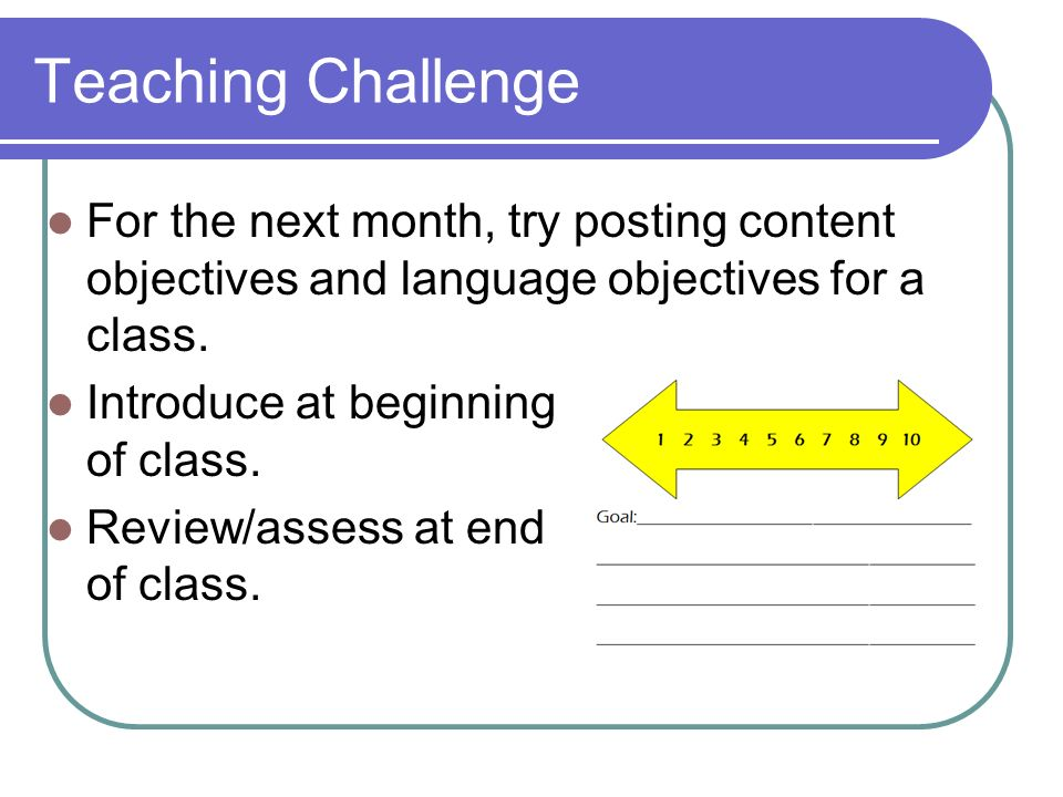Teaching Challenge For the next month, try posting content objectives and language objectives for a class. Introduce at beginning of class. Review/ass