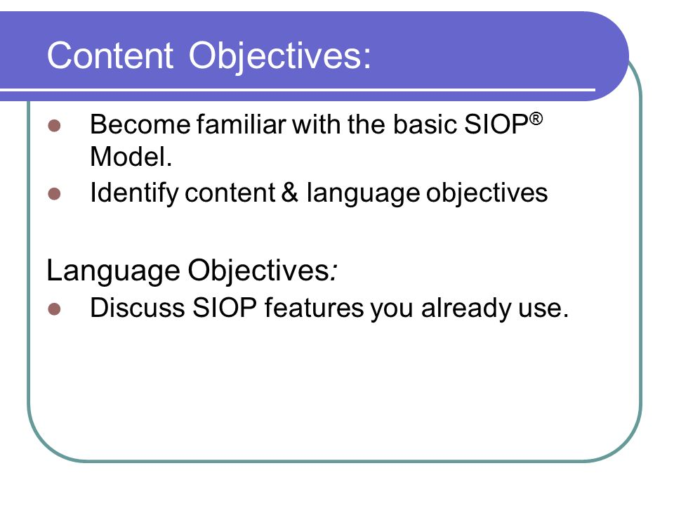Content Objectives: Become familiar with the basic SIOP ® Model. Identify content & language objectives Language Objectives: Discuss SIOP features you