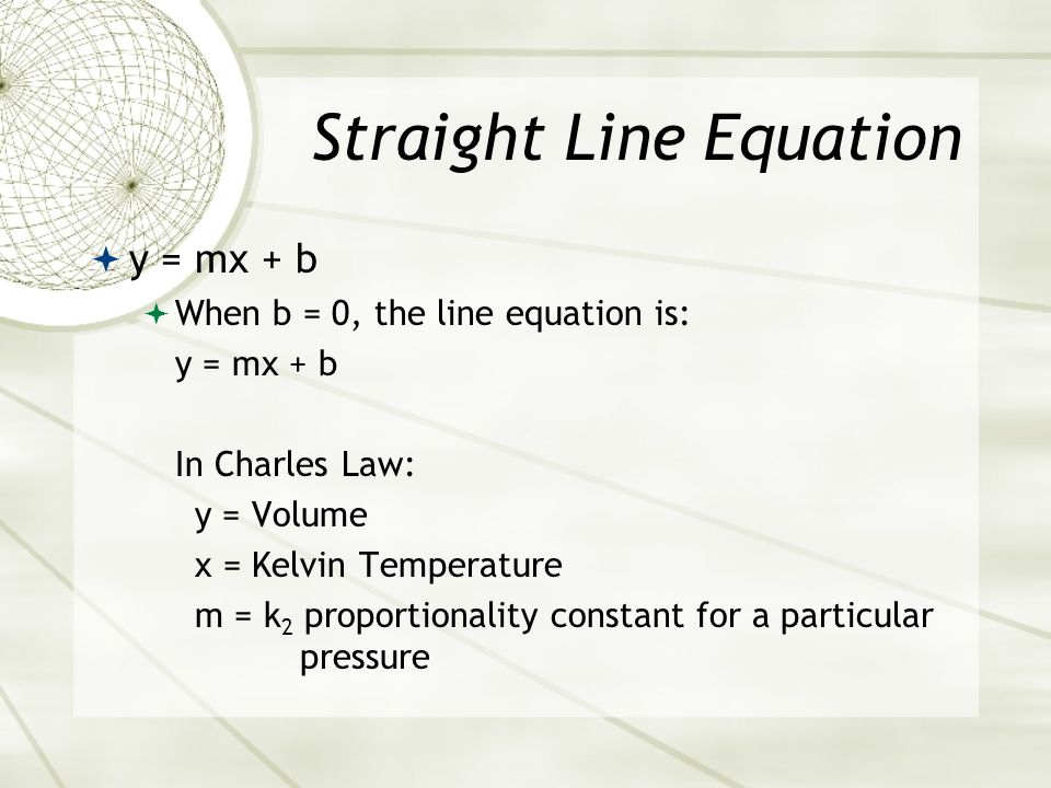 Straight Line Equation y = mx + b When b = 0, the line equation is: y = mx + b This is a direct proportion -- the special case of a straight line havi