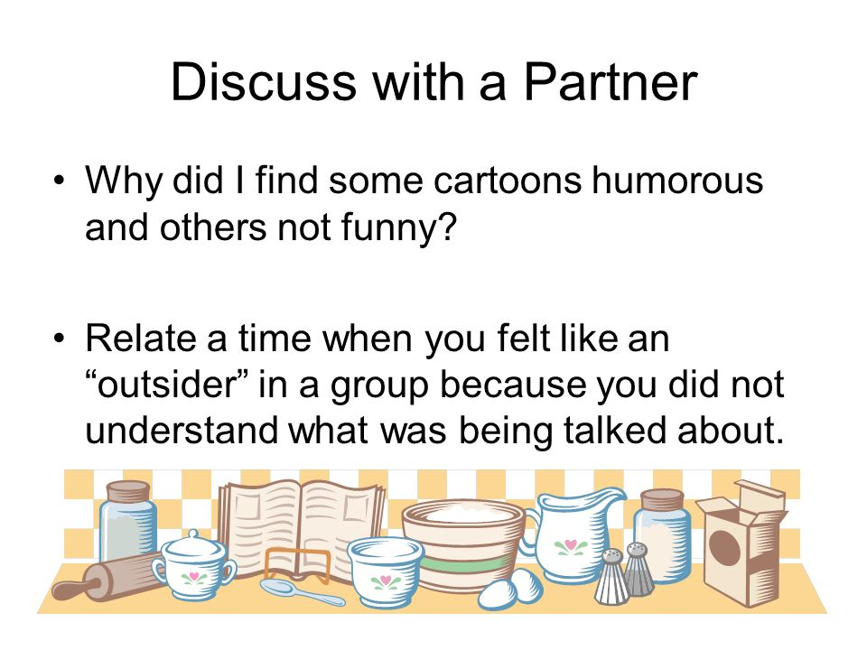 Discuss with a Partner Why did I find some cartoons humorous and others not funny? Relate a time when you felt like an outsider in a group because you