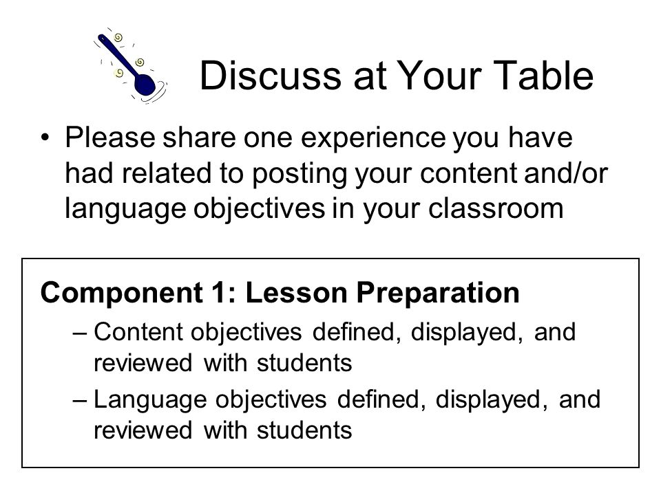Discuss at Your Table Please share one experience you have had related to posting your content and/or language objectives in your classroom Component 1: Lesson Preparation –Content objectives defined, displayed, and reviewed with students –Language objectives defined, displayed, and reviewed with students