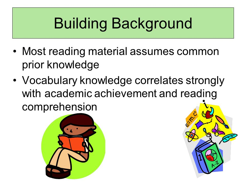 Building Background Most reading material assumes common prior knowledge Vocabulary knowledge correlates strongly with academic achievement and reading comprehension