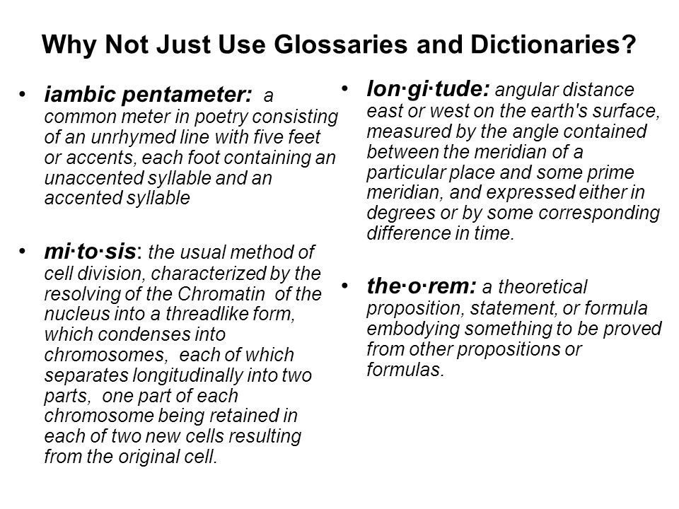 Why Not Just Use Glossaries and Dictionaries? iambic pentameter: a common meter in poetry consisting of an unrhymed line with five feet or accents, ea