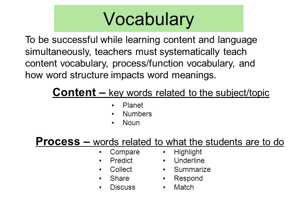 Vocabulary Planet Numbers Noun Compare Predict Collect Share Discuss Content – key words related to the subject/topic Process – words related to what the students are to do To be successful while learning content and language simultaneously, teachers must systematically teach content vocabulary, process/function vocabulary, and how word structure impacts word meanings.