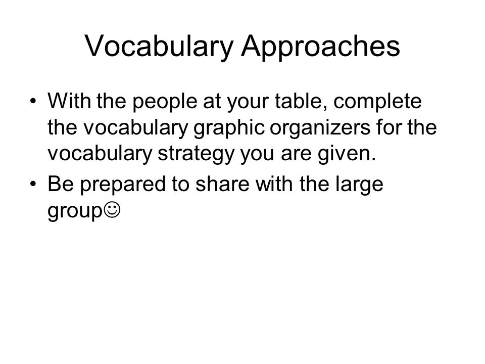 Vocabulary Approaches With the people at your table, complete the vocabulary graphic organizers for the vocabulary strategy you are given.