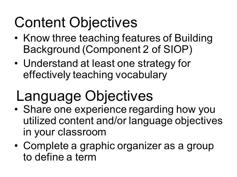Content Objectives Know three teaching features of Building Background (Component 2 of SIOP) Understand at least one strategy for effectively teaching vocabulary Share one experience regarding how you utilized content and/or language objectives in your classroom Complete a graphic organizer as a group to define a term Language Objectives