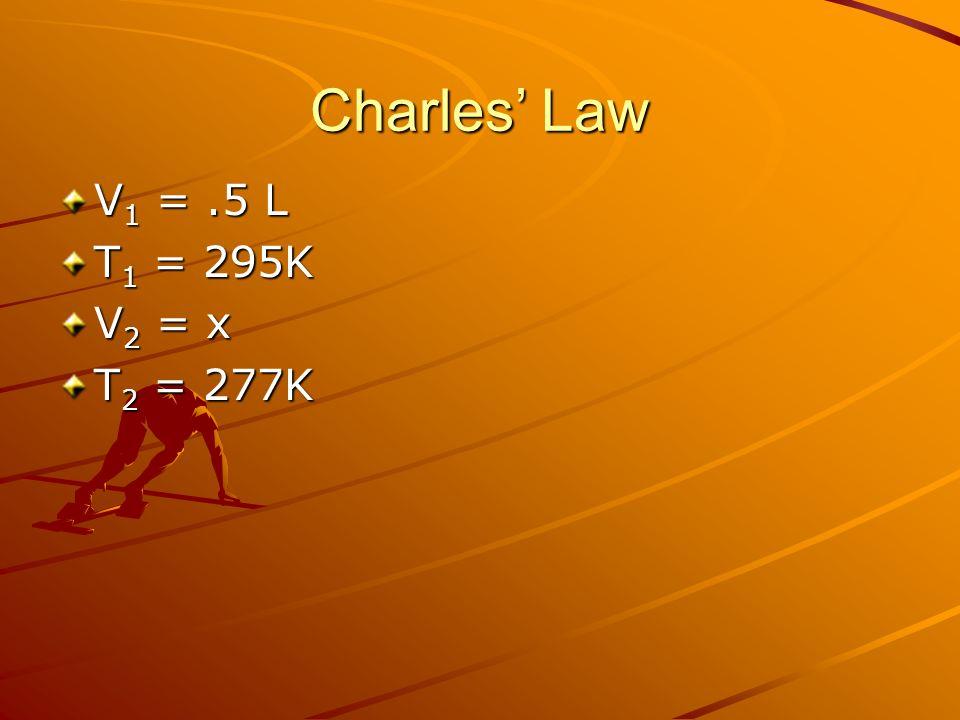Charles Law V 1 =.5 L T 1 = 295K V 2 = x T 2 = 277K