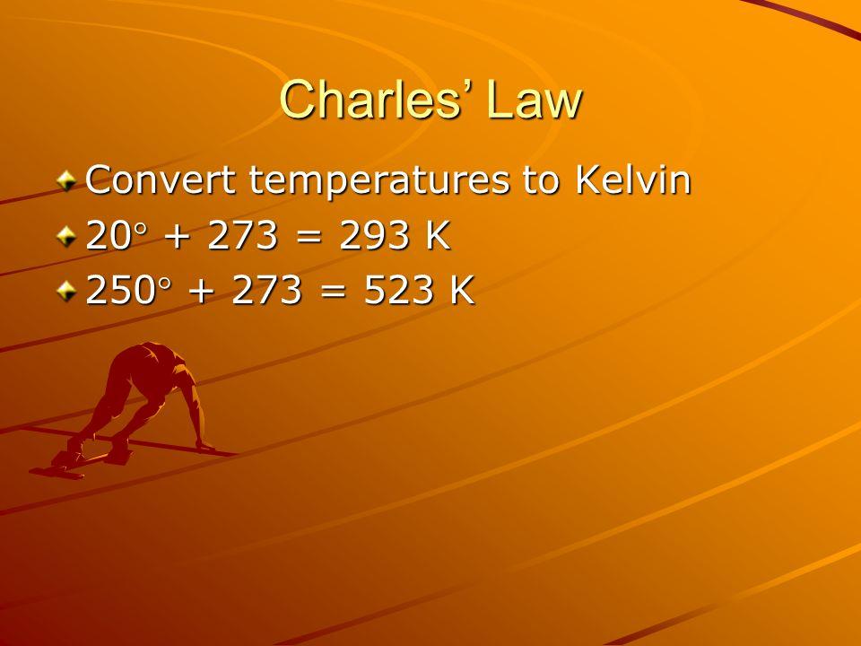 Charles Law Convert temperatures to Kelvin 20 + 273 = 293 K 250 + 273 = 523 K
