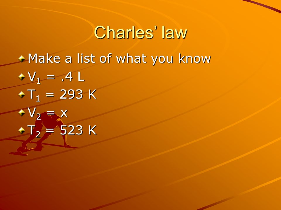 Charles law Make a list of what you know V 1 =.4 L T 1 = 293 K V 2 = x T 2 = 523 K
