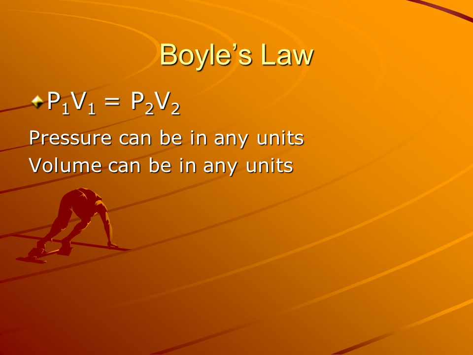 Boyles Law P 1 V 1 = P 2 V 2 Pressure can be in any units Volume can be in any units