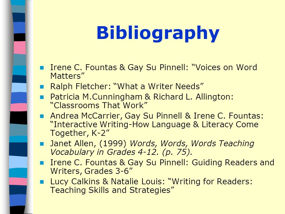 Bibliography Irene C. Fountas & Gay Su Pinnell: Voices on Word Matters Ralph Fletcher: What a Writer Needs Patricia M.Cunningham & Richard L. Allingto