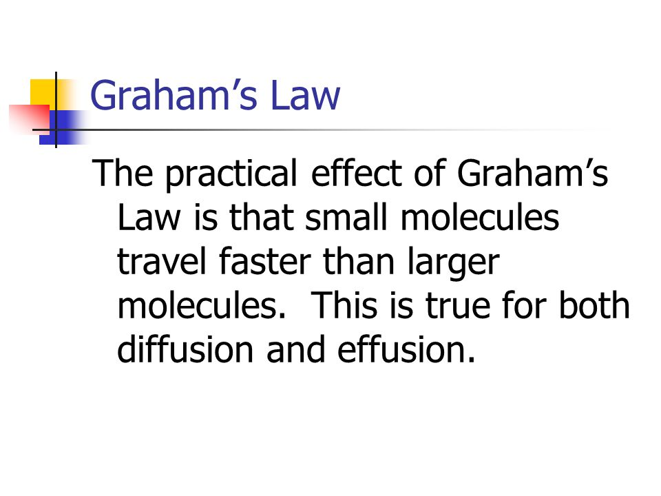 Grahams Law The practical effect of Grahams Law is that small molecules travel faster than larger molecules. This is true for both diffusion and effus