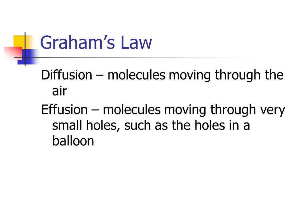 Grahams Law Diffusion – molecules moving through the air Effusion – molecules moving through very small holes, such as the holes in a balloon