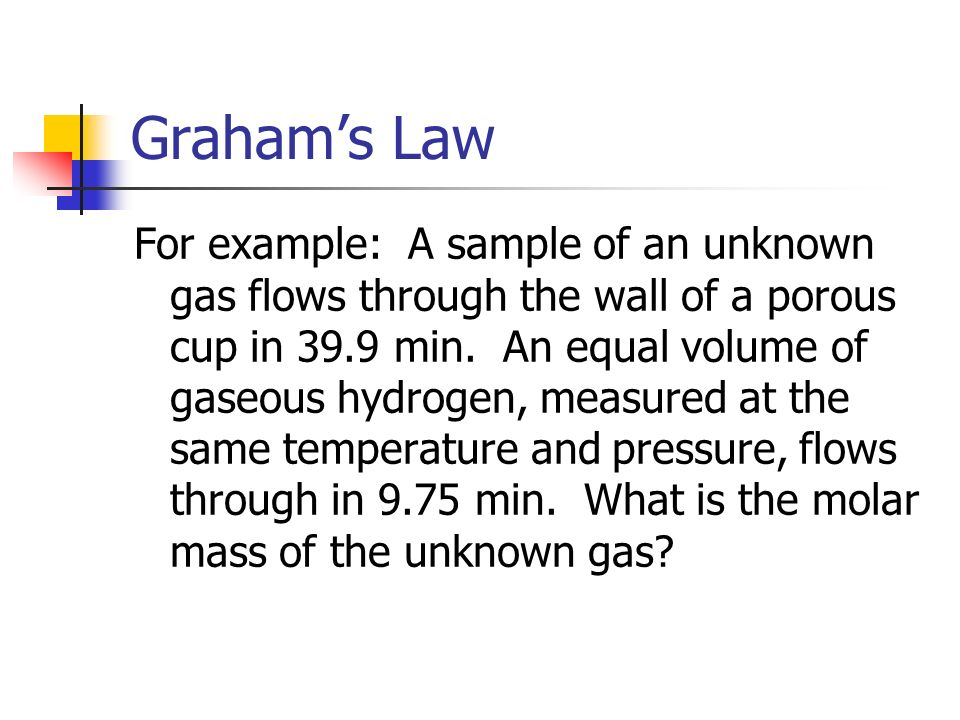 Grahams Law For example: A sample of an unknown gas flows through the wall of a porous cup in 39.9 min.