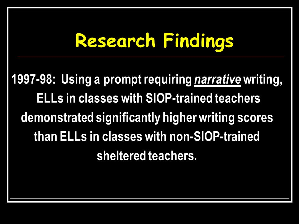 Research Findings 1997-98: Using a prompt requiring narrative writing, ELLs in classes with SIOP-trained teachers demonstrated significantly higher wr