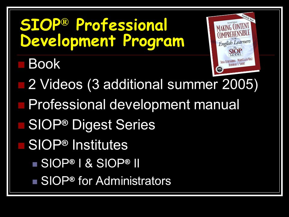 SIOP ® Professional Development Program Book 2 Videos (3 additional summer 2005) Professional development manual SIOP ® Digest Series SIOP ® Institute