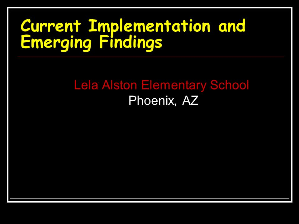 Current Implementation and Emerging Findings Lela Alston Elementary School Phoenix, AZ