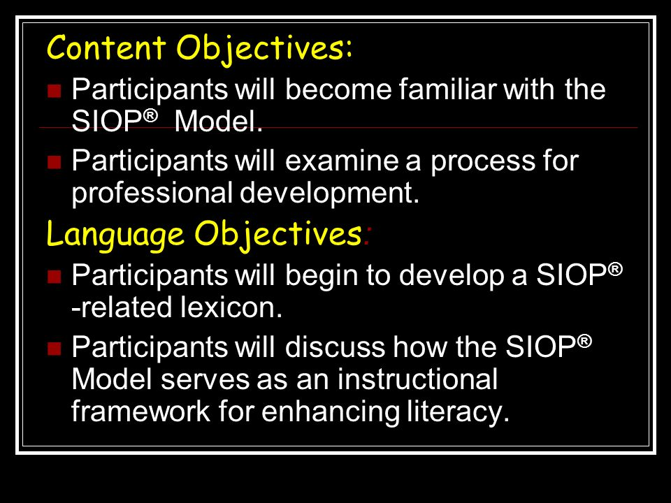 Content Objectives: Participants will become familiar with the SIOP ® Model. Participants will examine a process for professional development. Languag