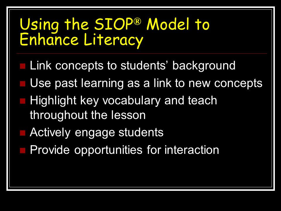 Using the SIOP ® Model to Enhance Literacy Link concepts to students background Use past learning as a link to new concepts Highlight key vocabulary a