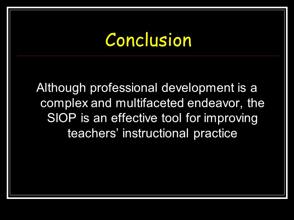 Conclusion Although professional development is a complex and multifaceted endeavor, the SIOP is an effective tool for improving teachers instructiona