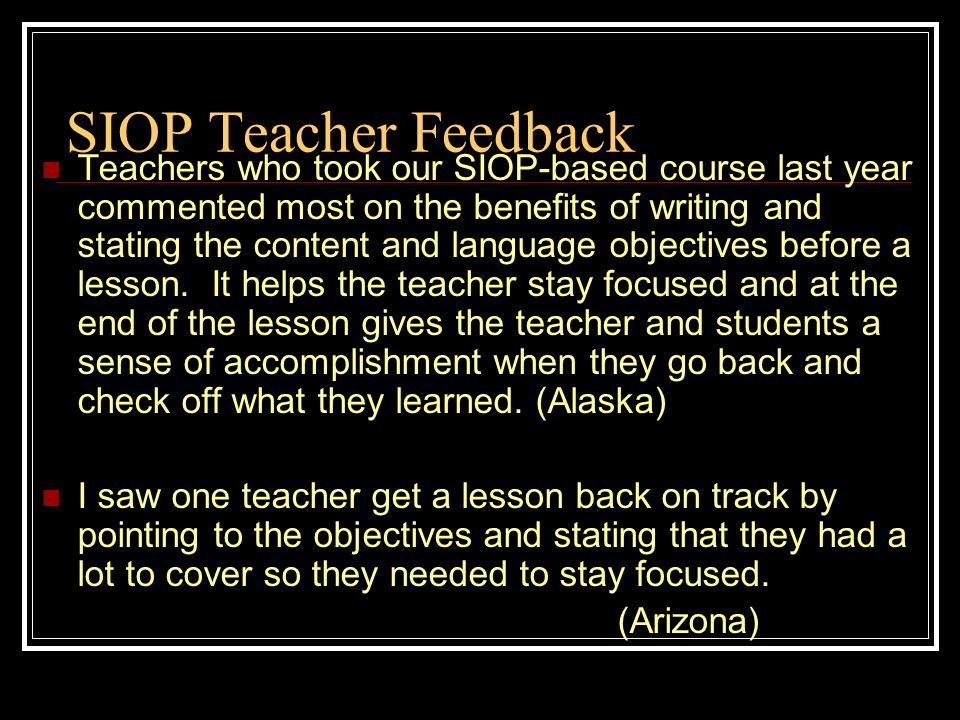 SIOP Teacher Feedback Teachers who took our SIOP-based course last year commented most on the benefits of writing and stating the content and language