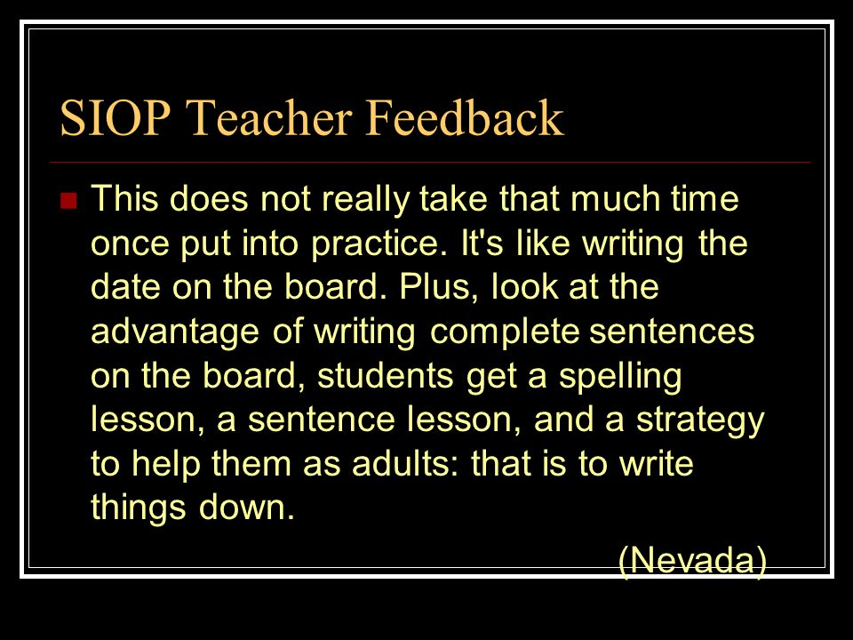 SIOP Teacher Feedback This does not really take that much time once put into practice. It's like writing the date on the board. Plus, look at the adva