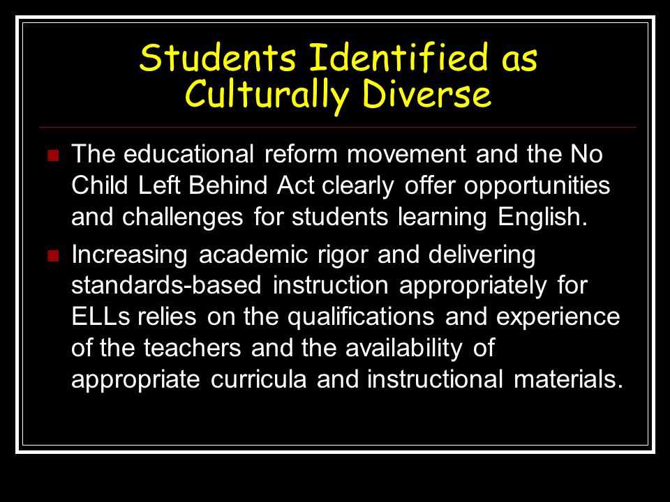 Students Identified as Culturally Diverse The educational reform movement and the No Child Left Behind Act clearly offer opportunities and challenges