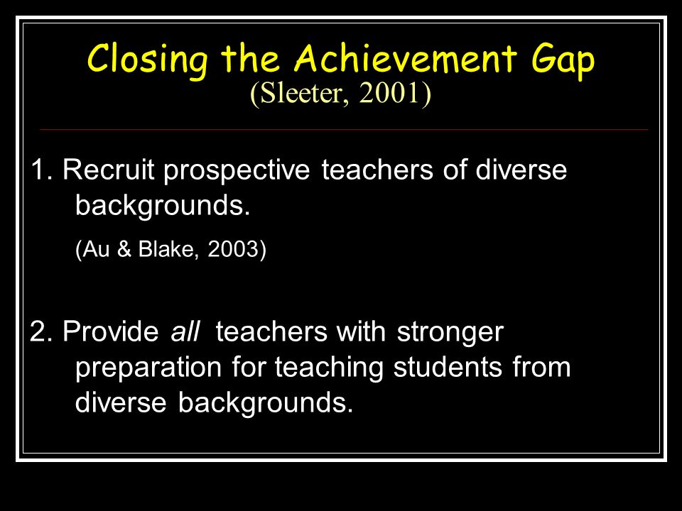 Closing the Achievement Gap (Sleeter, 2001) 1. Recruit prospective teachers of diverse backgrounds. (Au & Blake, 2003) 2. Provide all teachers with st