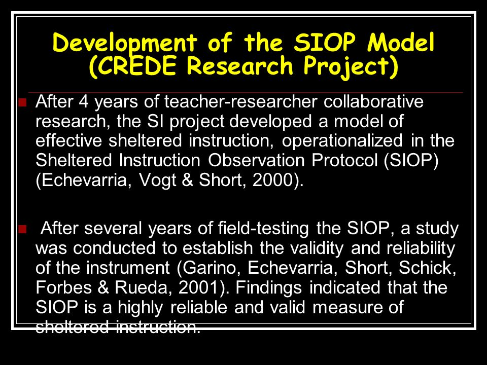 Development of the SIOP Model (CREDE Research Project) After 4 years of teacher-researcher collaborative research, the SI project developed a model of